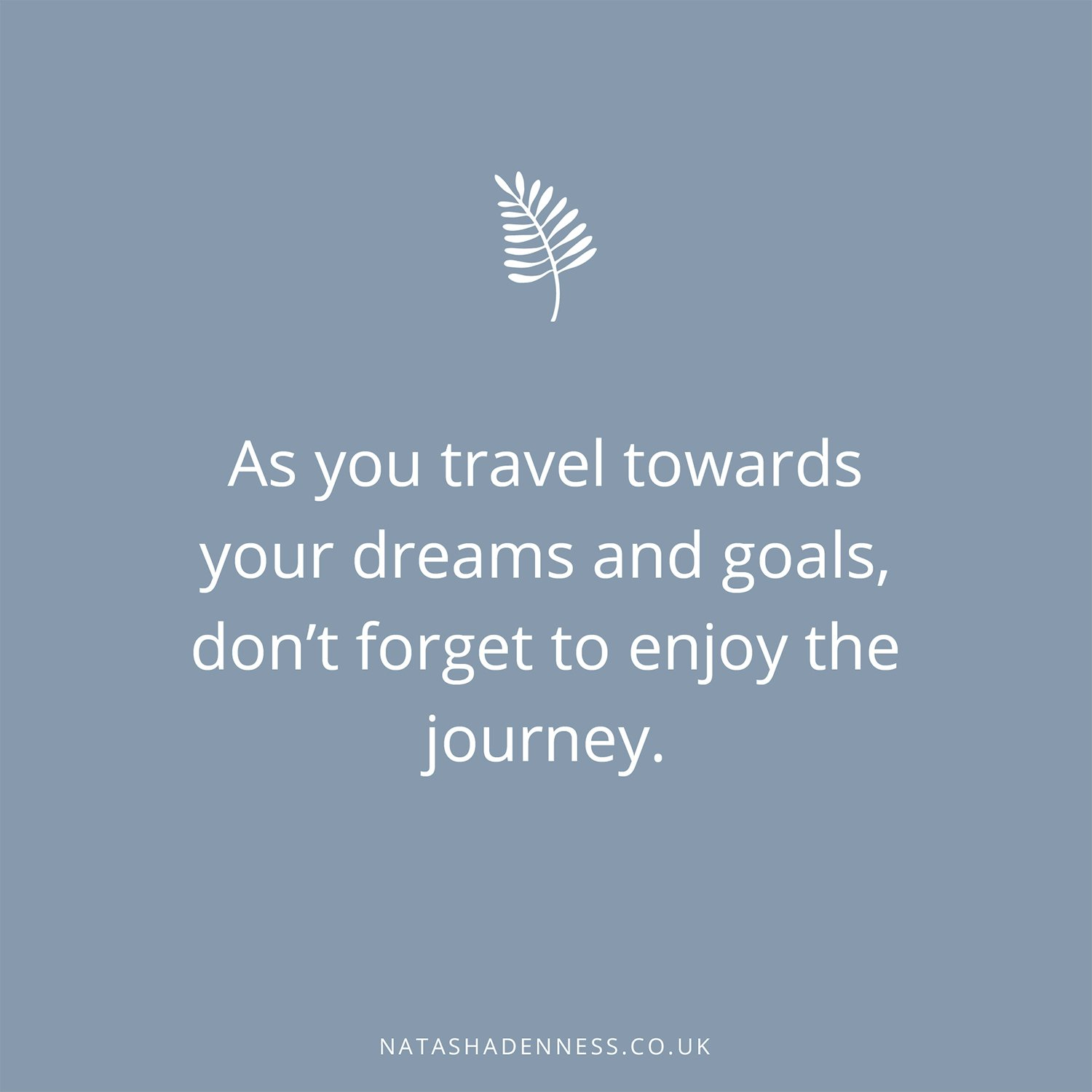 As you travel towards your dreams and goals, don't forget to enjoy the journey | Natasha Denness Coaching
