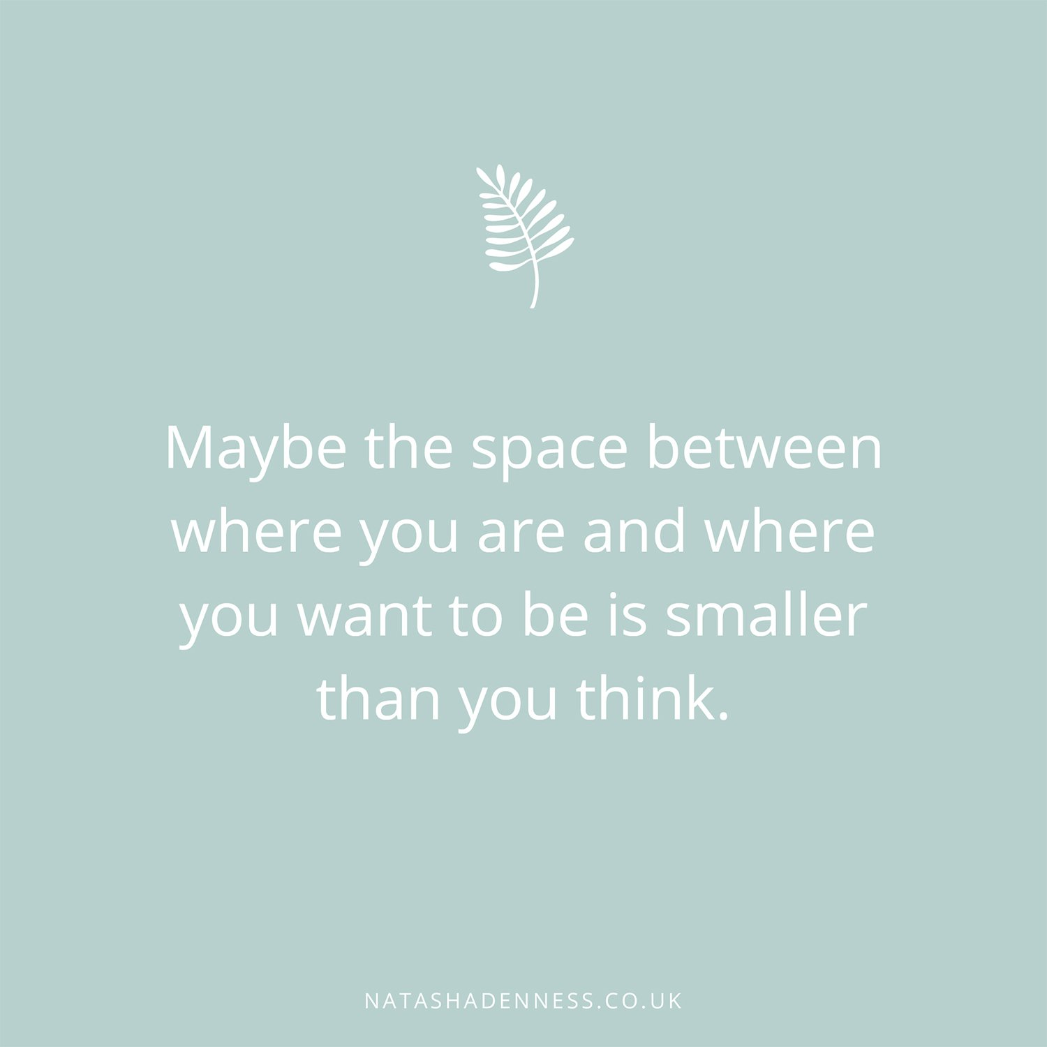 Maybe the space between where you are and where you want to be is smaller than you think | Natasha Denness Coaching