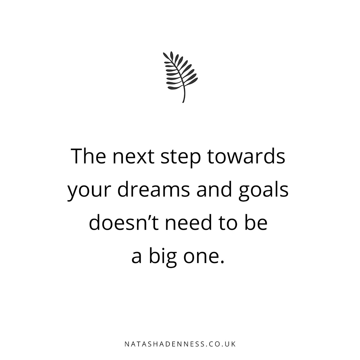 The next step towards your dreams and goals doesn't need to be a big one | Natasha Denness Coaching